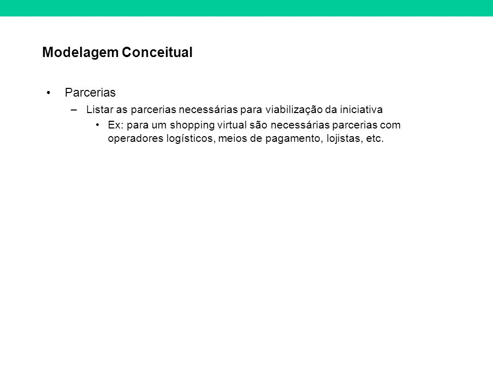 Modelagem Conceitual Parcerias –Listar as parcerias necessárias para viabilização da iniciativa Ex: para um shopping virtual são necessárias parcerias com operadores logísticos, meios de pagamento, lojistas, etc.