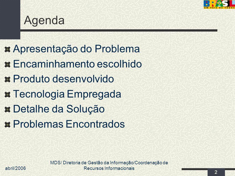 abril/2006 MDS/ Diretoria de Gestão da Informação/Coordenação de Recursos Informacionais 2 Agenda Apresentação do Problema Encaminhamento escolhido Pr