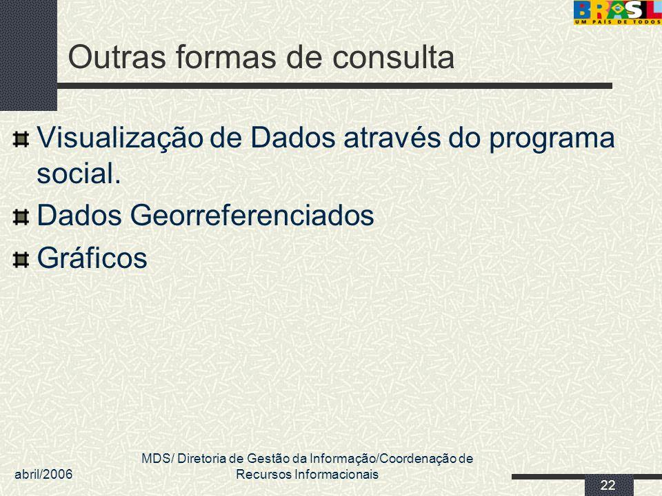 abril/2006 MDS/ Diretoria de Gestão da Informação/Coordenação de Recursos Informacionais 22 Outras formas de consulta Visualização de Dados através do