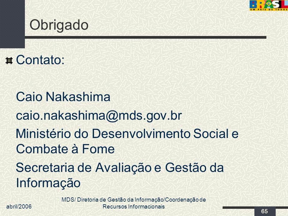 abril/2006 MDS/ Diretoria de Gestão da Informação/Coordenação de Recursos Informacionais 65 Obrigado Contato: Caio Nakashima caio.nakashima@mds.gov.br