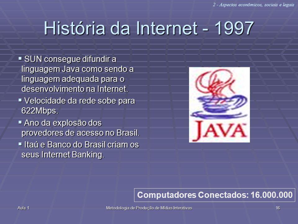 Aula 1Metodologia de Produção de Mídias Interativas16 História da Internet - 1997 SUN consegue difundir a linguagem Java como sendo a linguagem adequa