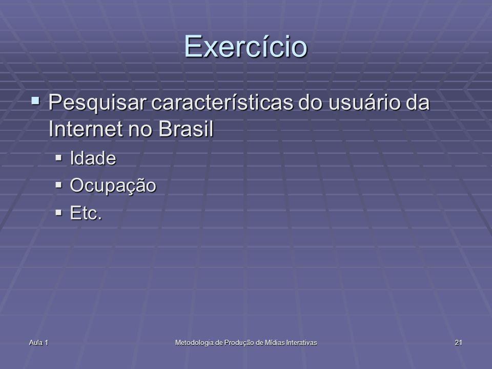 Aula 1Metodologia de Produção de Mídias Interativas21 Exercício Pesquisar características do usuário da Internet no Brasil Pesquisar características d