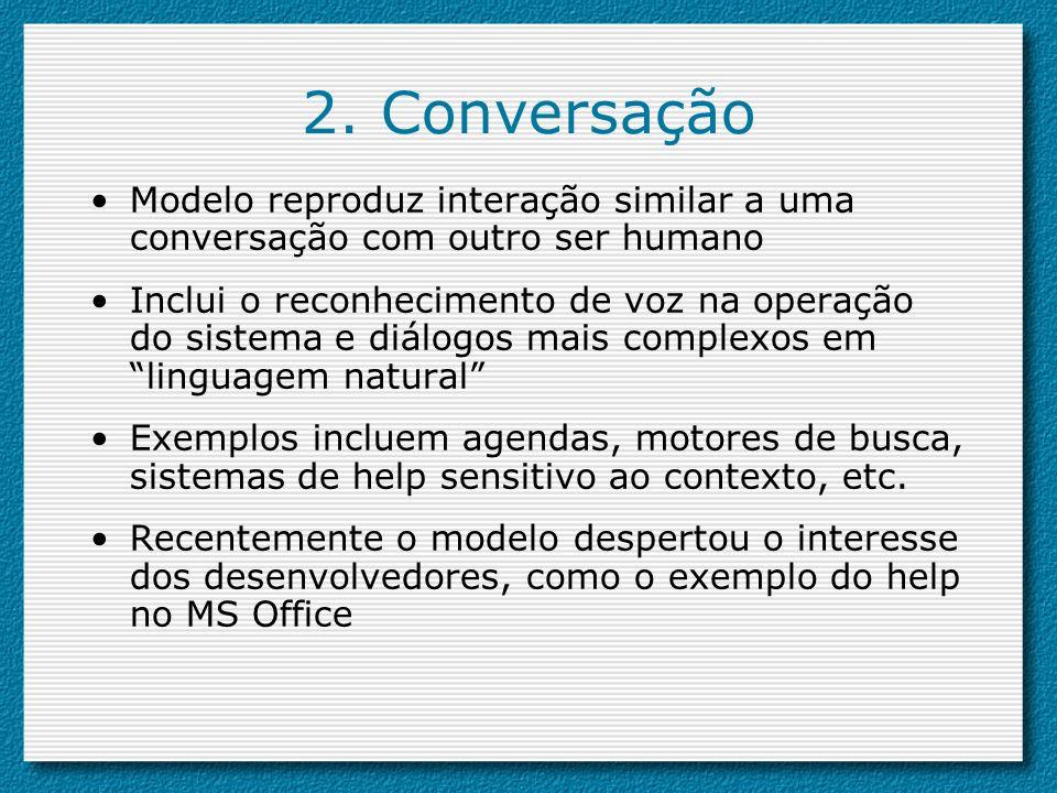 2. Conversação Modelo reproduz interação similar a uma conversação com outro ser humano Inclui o reconhecimento de voz na operação do sistema e diálog