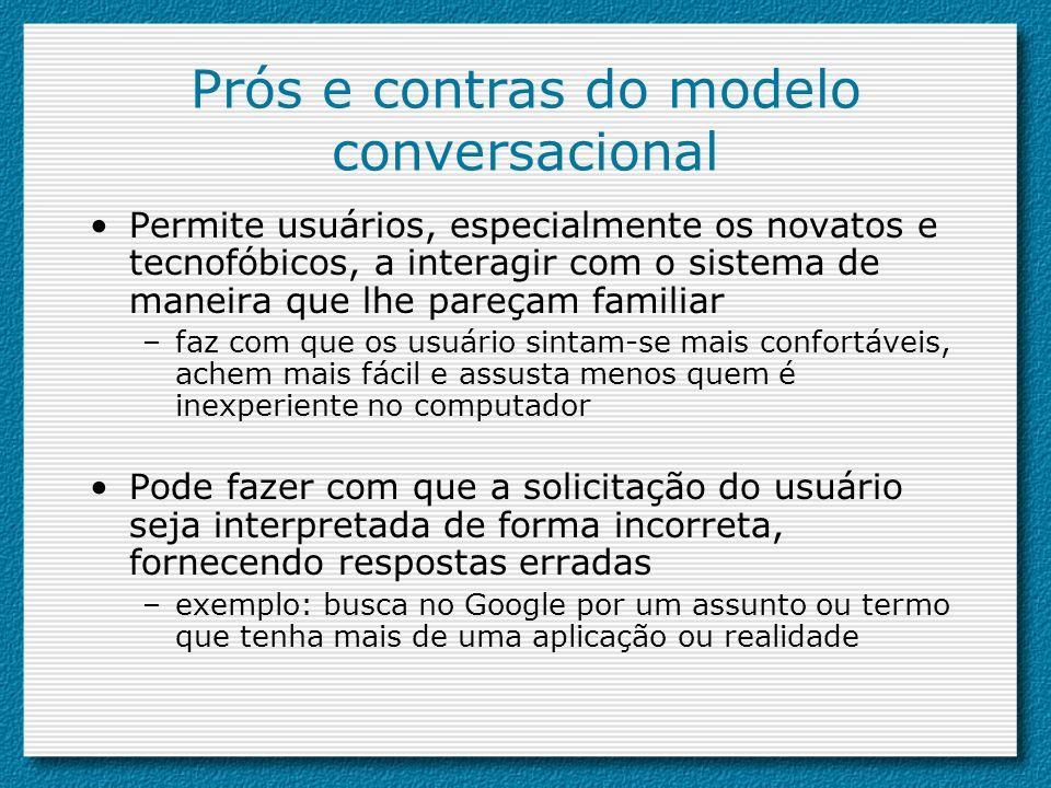 Prós e contras do modelo conversacional Permite usuários, especialmente os novatos e tecnofóbicos, a interagir com o sistema de maneira que lhe pareça