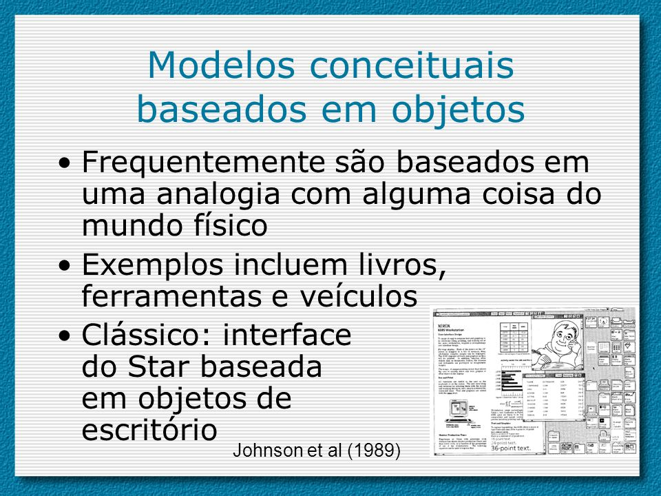 Modelos conceituais baseados em objetos Frequentemente são baseados em uma analogia com alguma coisa do mundo físico Exemplos incluem livros, ferramen