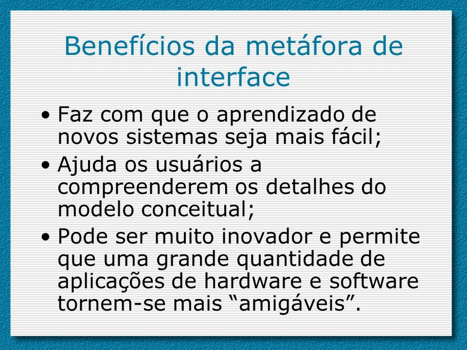 Benefícios da metáfora de interface Faz com que o aprendizado de novos sistemas seja mais fácil; Ajuda os usuários a compreenderem os detalhes do mode