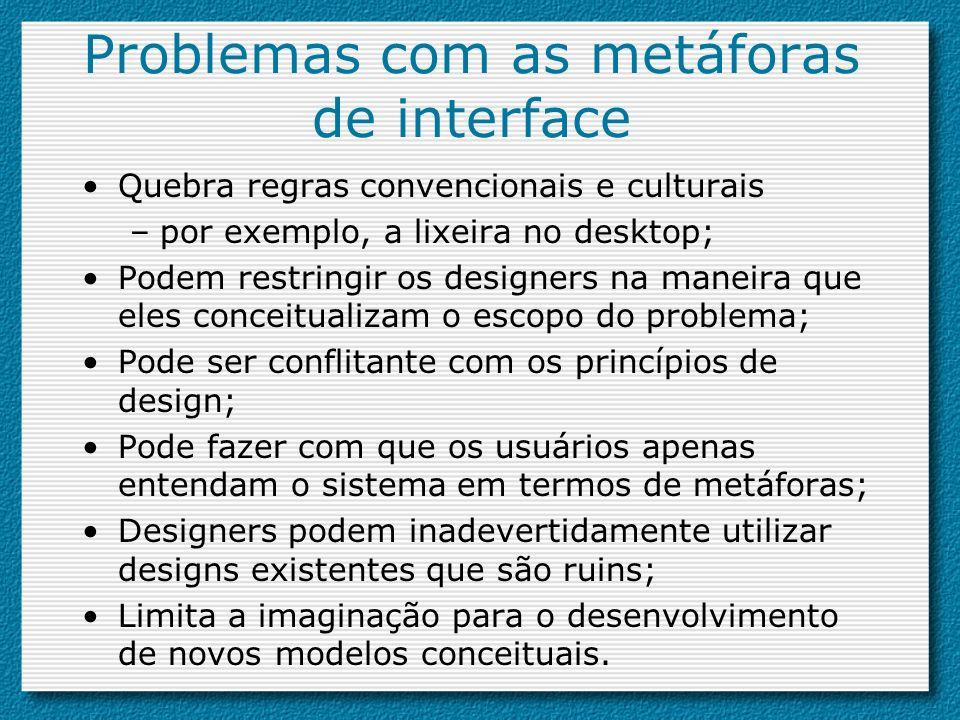 Problemas com as metáforas de interface Quebra regras convencionais e culturais –por exemplo, a lixeira no desktop; Podem restringir os designers na m