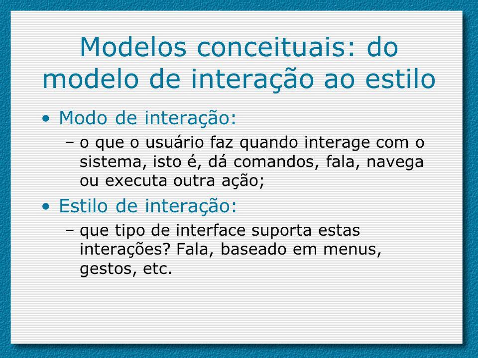 Modelos conceituais: do modelo de interação ao estilo Modo de interação: –o que o usuário faz quando interage com o sistema, isto é, dá comandos, fala
