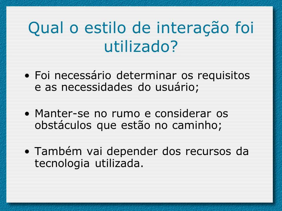 Qual o estilo de interação foi utilizado? Foi necessário determinar os requisitos e as necessidades do usuário; Manter-se no rumo e considerar os obst