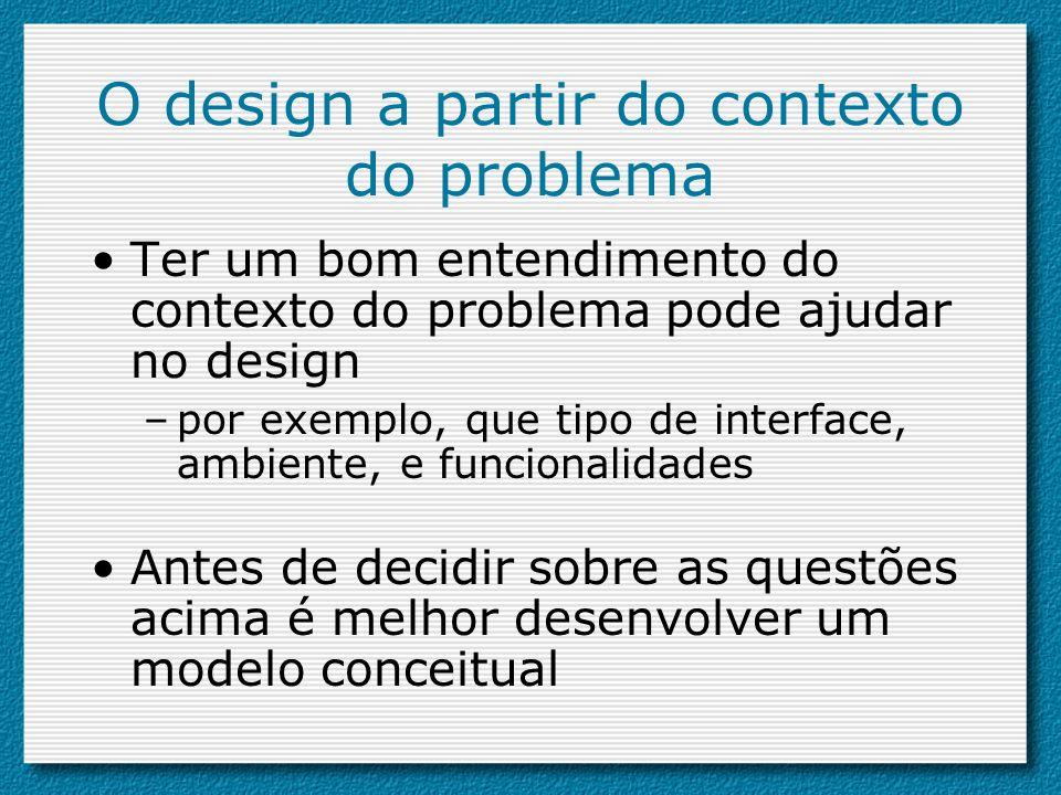 O design a partir do contexto do problema Ter um bom entendimento do contexto do problema pode ajudar no design –por exemplo, que tipo de interface, a