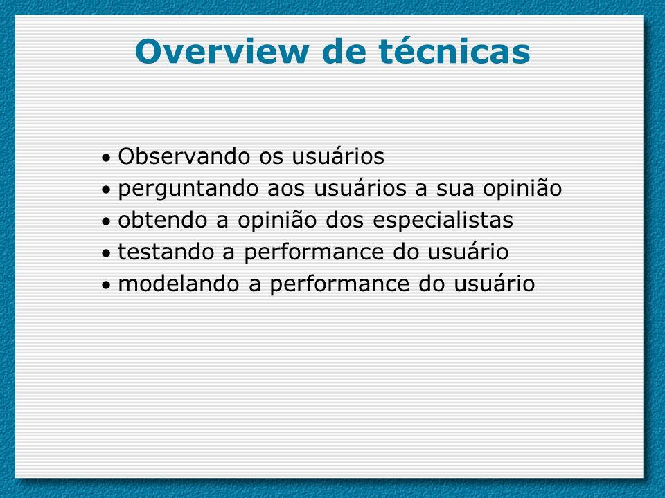 Overview de técnicas Observando os usuários perguntando aos usuários a sua opinião obtendo a opinião dos especialistas testando a performance do usuár