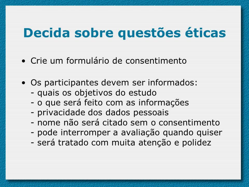 Decida sobre questões éticas Crie um formulário de consentimento Os participantes devem ser informados: - quais os objetivos do estudo - o que será fe