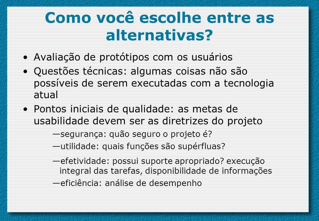 Como você escolhe entre as alternativas? Avaliação de protótipos com os usuários Questões técnicas: algumas coisas não são possíveis de serem executad