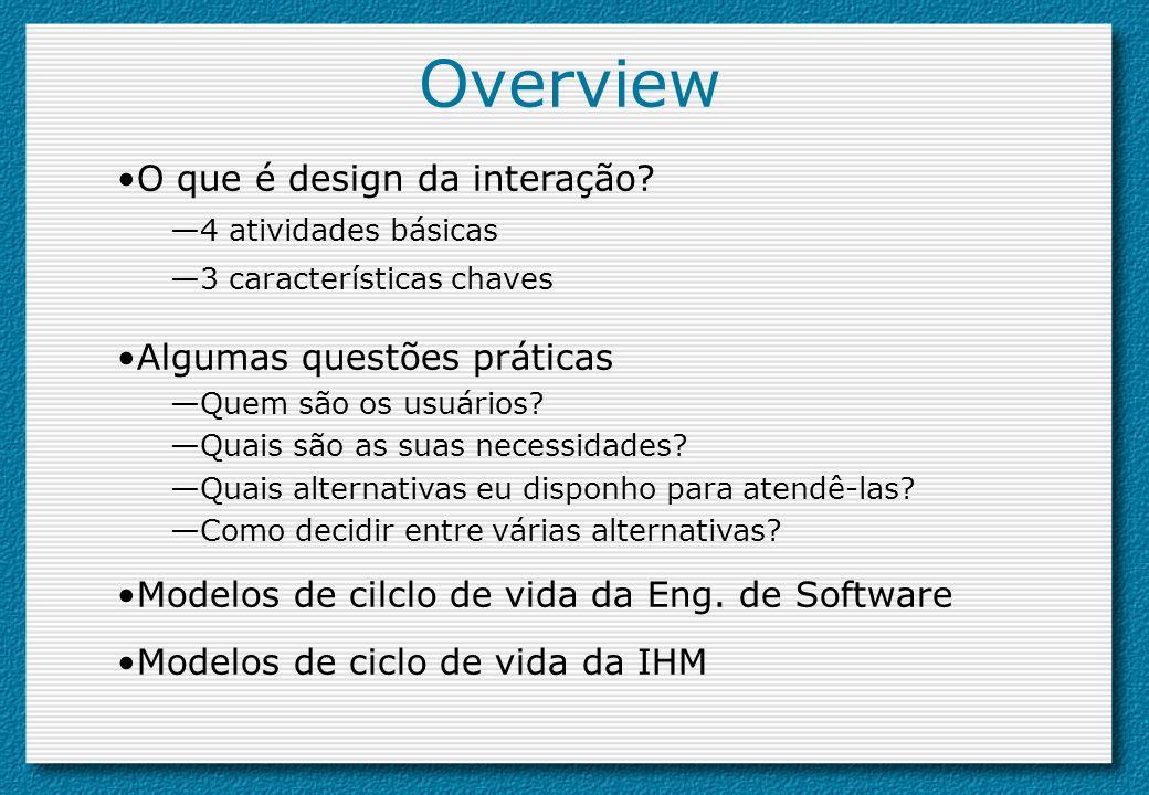Overview O que é design da interação? 4 atividades básicas 3 características chaves Algumas questões práticas Quem são os usuários? Quais são as suas