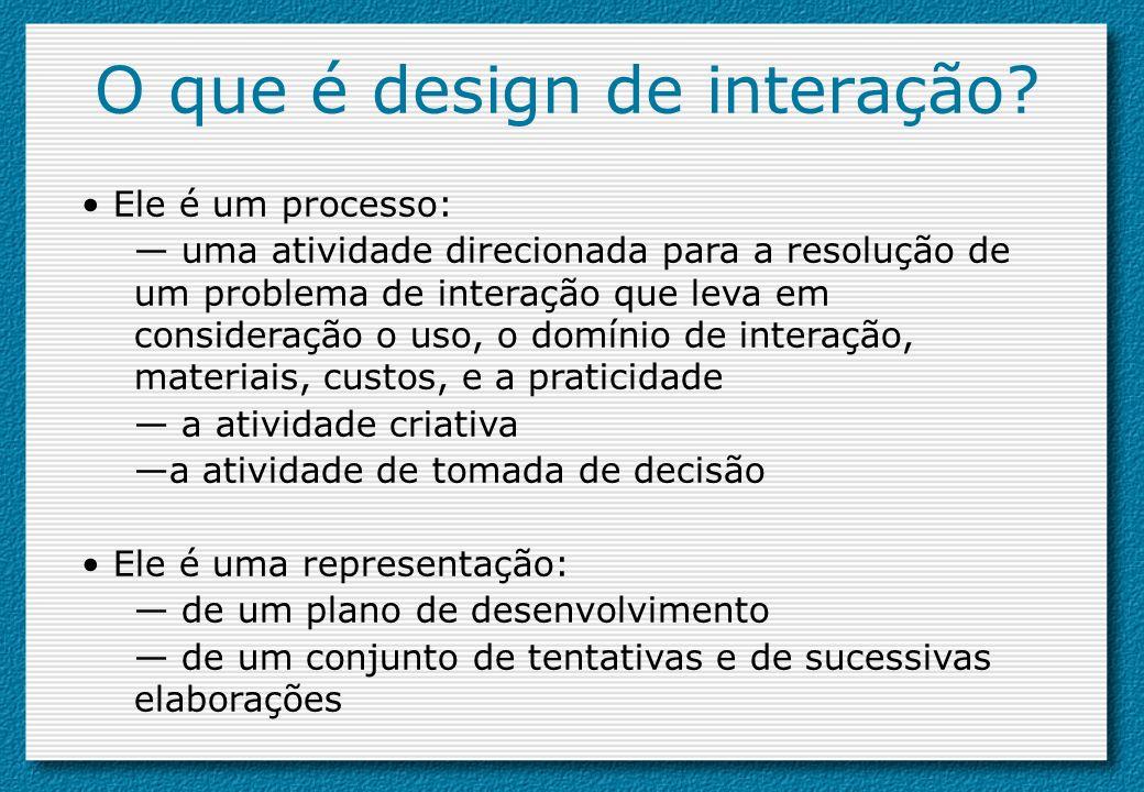 O que é design de interação? Ele é um processo: uma atividade direcionada para a resolução de um problema de interação que leva em consideração o uso,