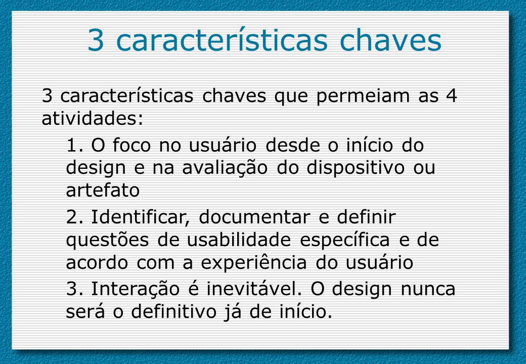 3 características chaves 3 características chaves que permeiam as 4 atividades: 1. O foco no usuário desde o início do design e na avaliação do dispos