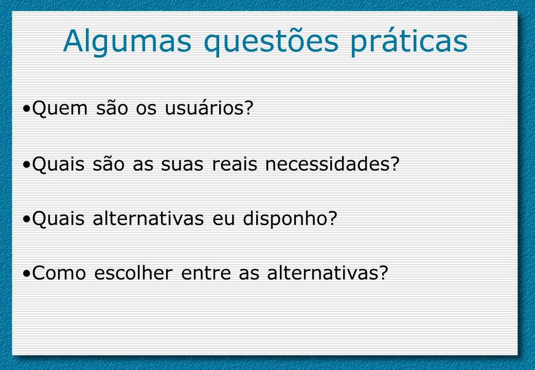 Algumas questões práticas Quem são os usuários? Quais são as suas reais necessidades? Quais alternativas eu disponho? Como escolher entre as alternati