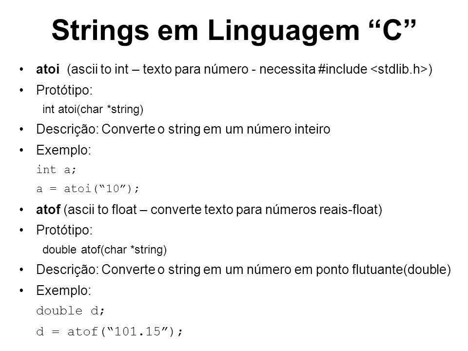 Strings em Linguagem C atoi (ascii to int – texto para número - necessita #include ) Protótipo: int atoi(char *string) Descrição: Converte o string em