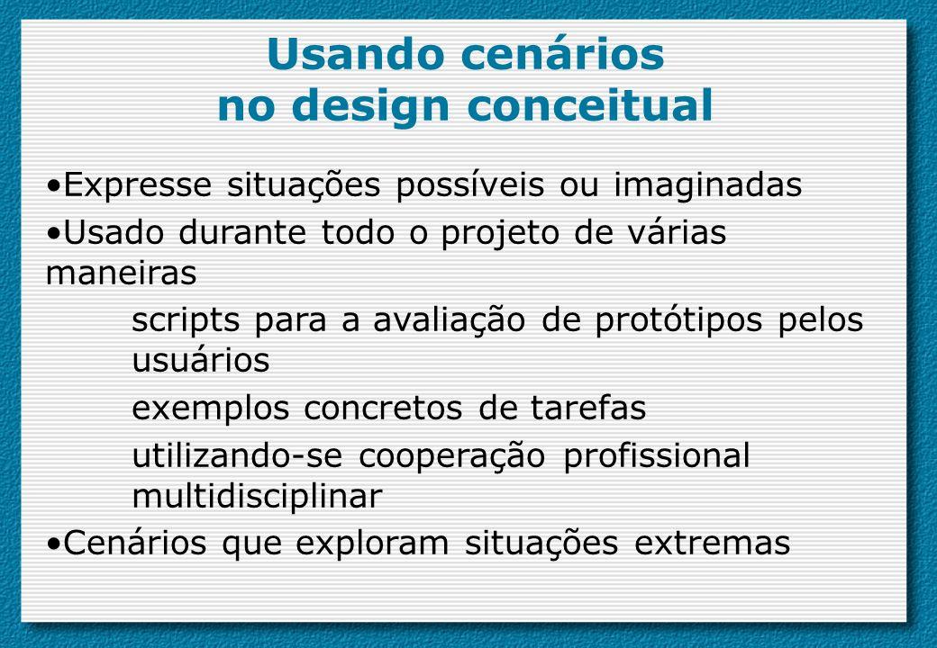 Usando cenários no design conceitual Expresse situações possíveis ou imaginadas Usado durante todo o projeto de várias maneiras scripts para a avaliaç