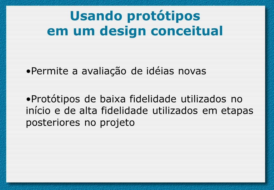 Usando protótipos em um design conceitual Permite a avaliação de idéias novas Protótipos de baixa fidelidade utilizados no início e de alta fidelidade