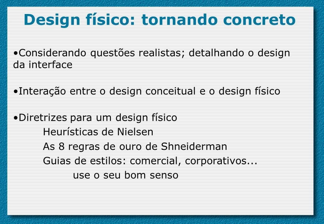 Design físico: tornando concreto Considerando questões realistas; detalhando o design da interface Interação entre o design conceitual e o design físi