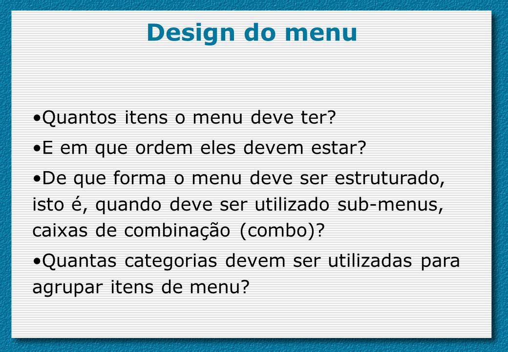 Design do menu Quantos itens o menu deve ter? E em que ordem eles devem estar? De que forma o menu deve ser estruturado, isto é, quando deve ser utili