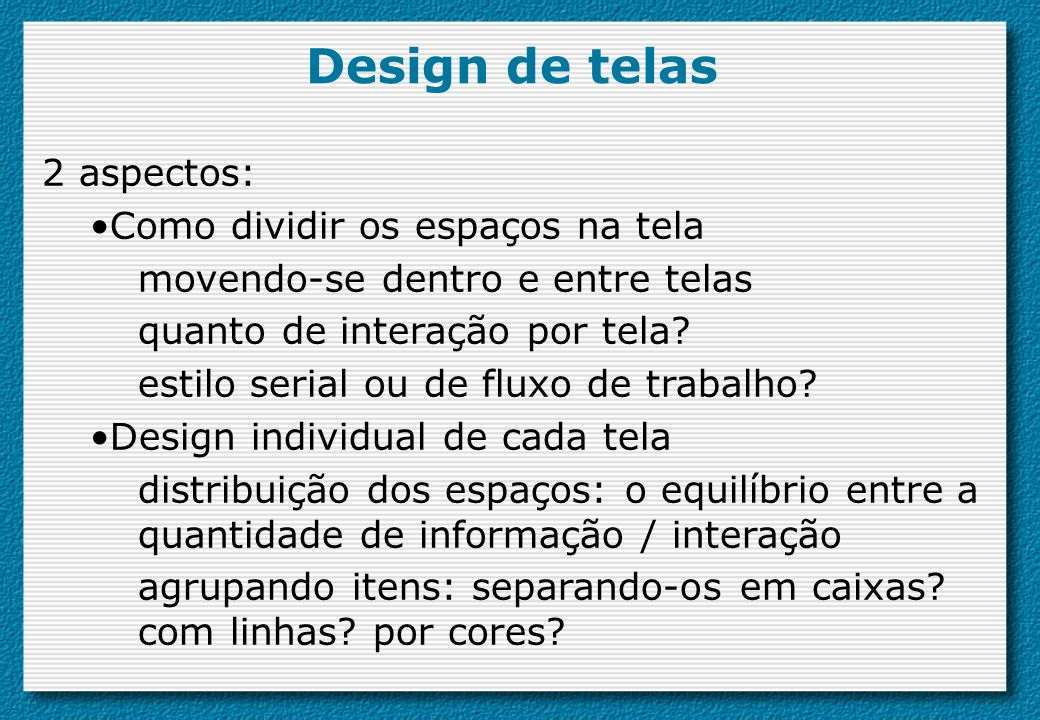 Design de telas 2 aspectos: Como dividir os espaços na tela movendo-se dentro e entre telas quanto de interação por tela? estilo serial ou de fluxo de