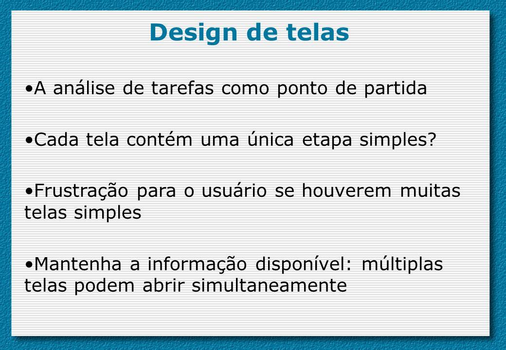 A análise de tarefas como ponto de partida Cada tela contém uma única etapa simples? Frustração para o usuário se houverem muitas telas simples Manten