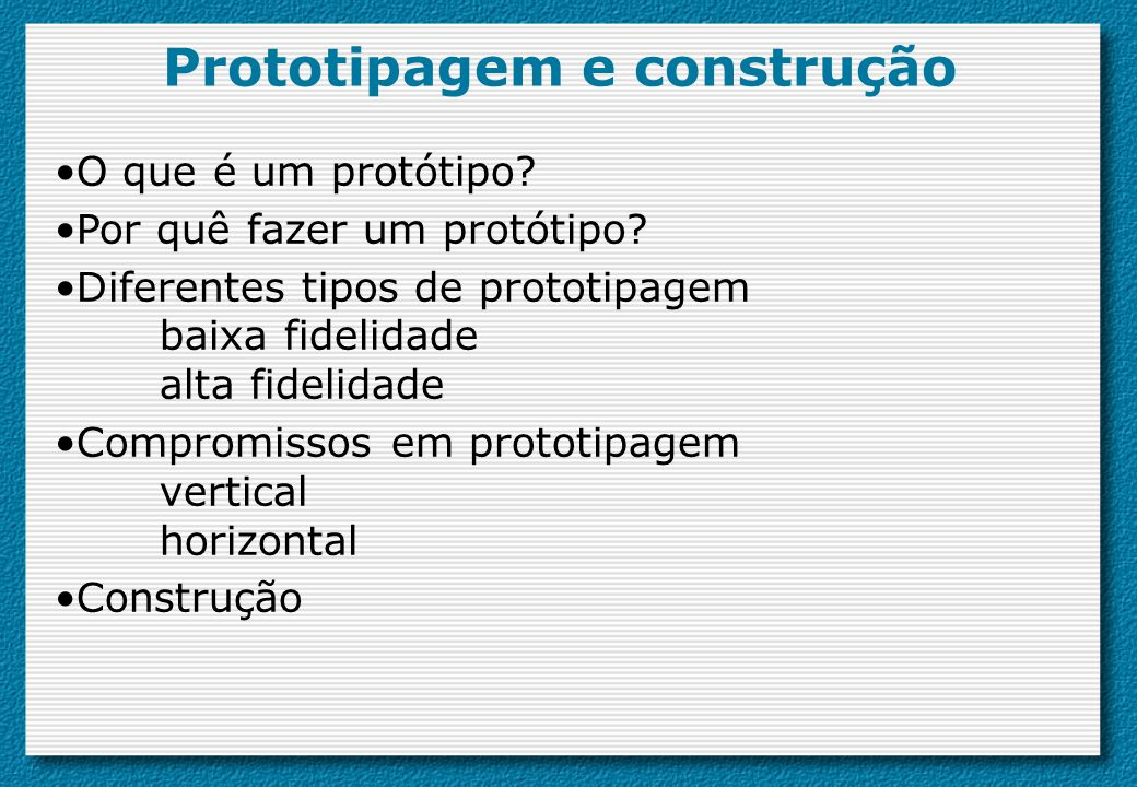 Prototipagem e construção O que é um protótipo? Por quê fazer um protótipo? Diferentes tipos de prototipagem baixa fidelidade alta fidelidade Compromi
