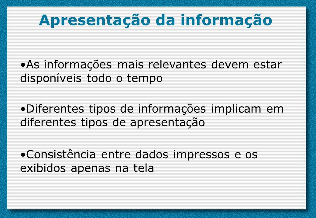 Apresentação da informação As informações mais relevantes devem estar disponíveis todo o tempo Diferentes tipos de informações implicam em diferentes