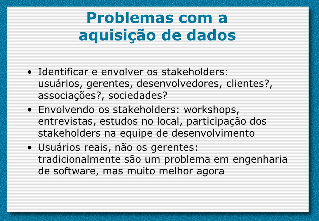 Problemas com a aquisição de dados Identificar e envolver os stakeholders: usuários, gerentes, desenvolvedores, clientes?, associações?, sociedades? E