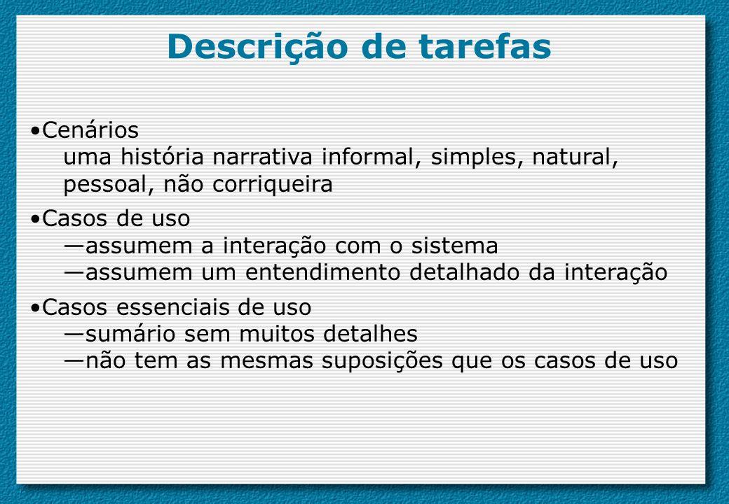 Descrição de tarefas Cenários uma história narrativa informal, simples, natural, pessoal, não corriqueira Casos de uso assumem a interação com o siste