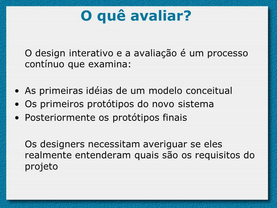 O design interativo e a avaliação é um processo contínuo que examina: As primeiras idéias de um modelo conceitual Os primeiros protótipos do novo sistema Posteriormente os protótipos finais Os designers necessitam averiguar se eles realmente entenderam quais são os requisitos do projeto O quê avaliar