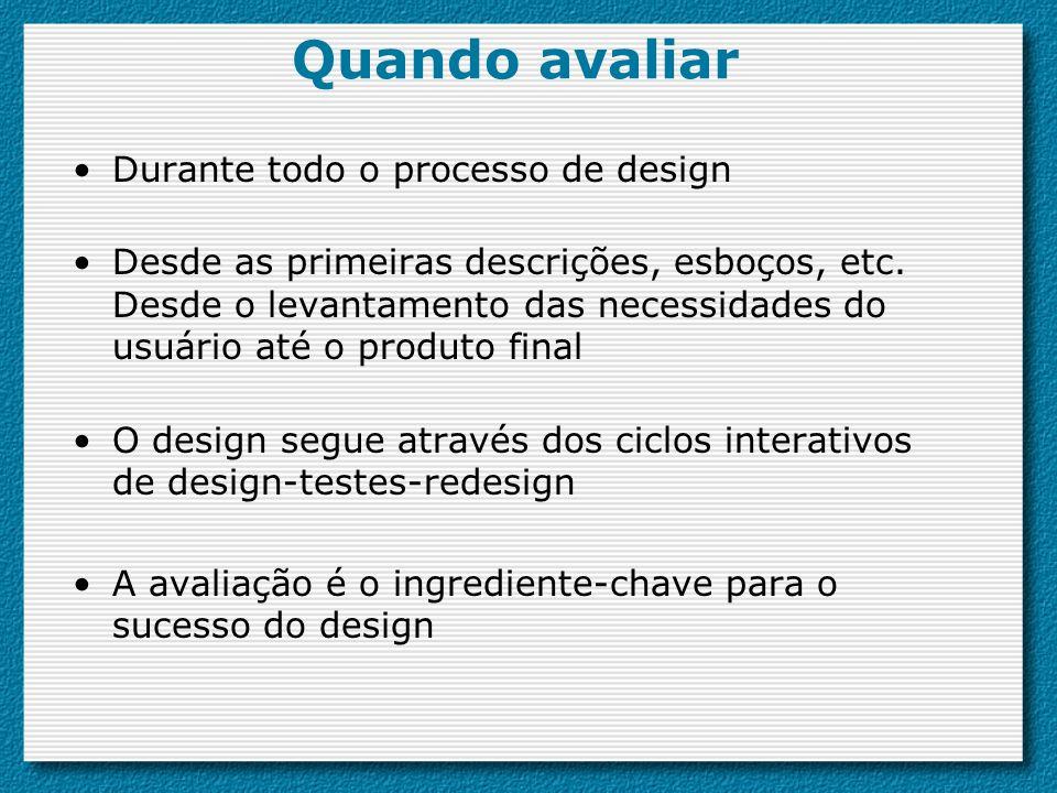 Quando avaliar Durante todo o processo de design Desde as primeiras descrições, esboços, etc.