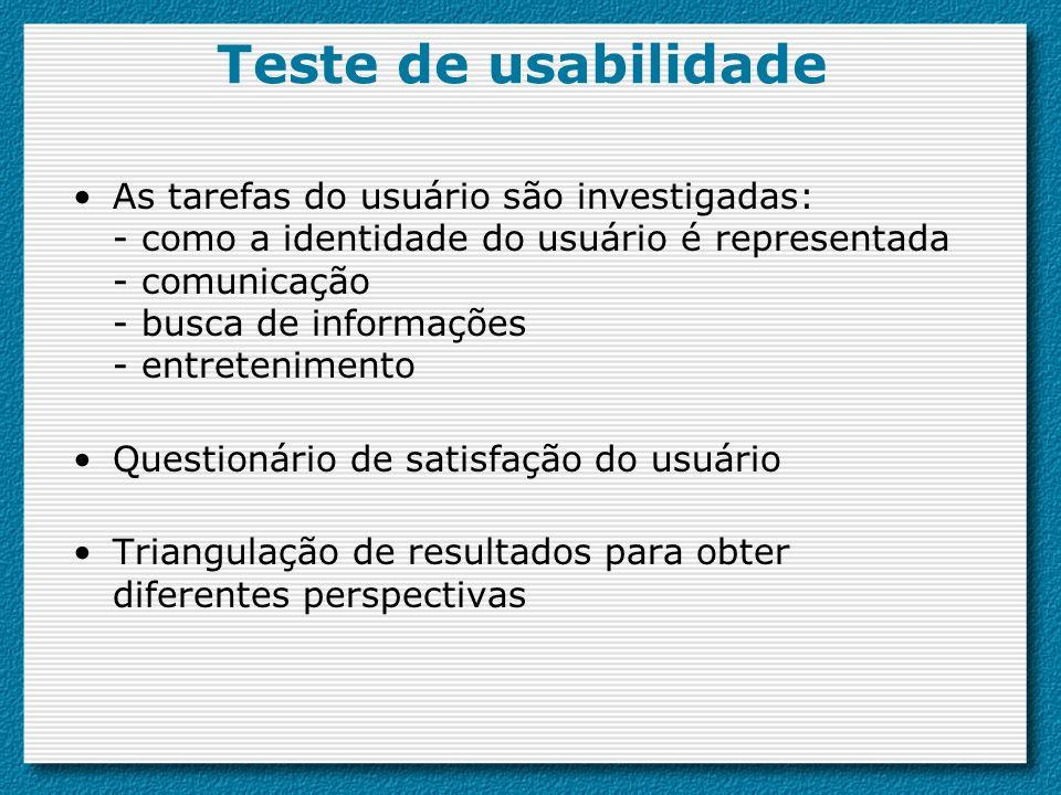 Teste de usabilidade As tarefas do usuário são investigadas: - como a identidade do usuário é representada - comunicação - busca de informações - entretenimento Questionário de satisfação do usuário Triangulação de resultados para obter diferentes perspectivas