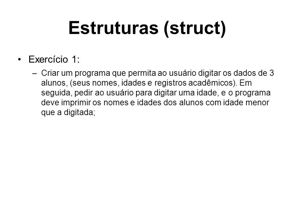 Estruturas (struct) Exercício 1: –Criar um programa que permita ao usuário digitar os dados de 3 alunos, (seus nomes, idades e registros acadêmicos).