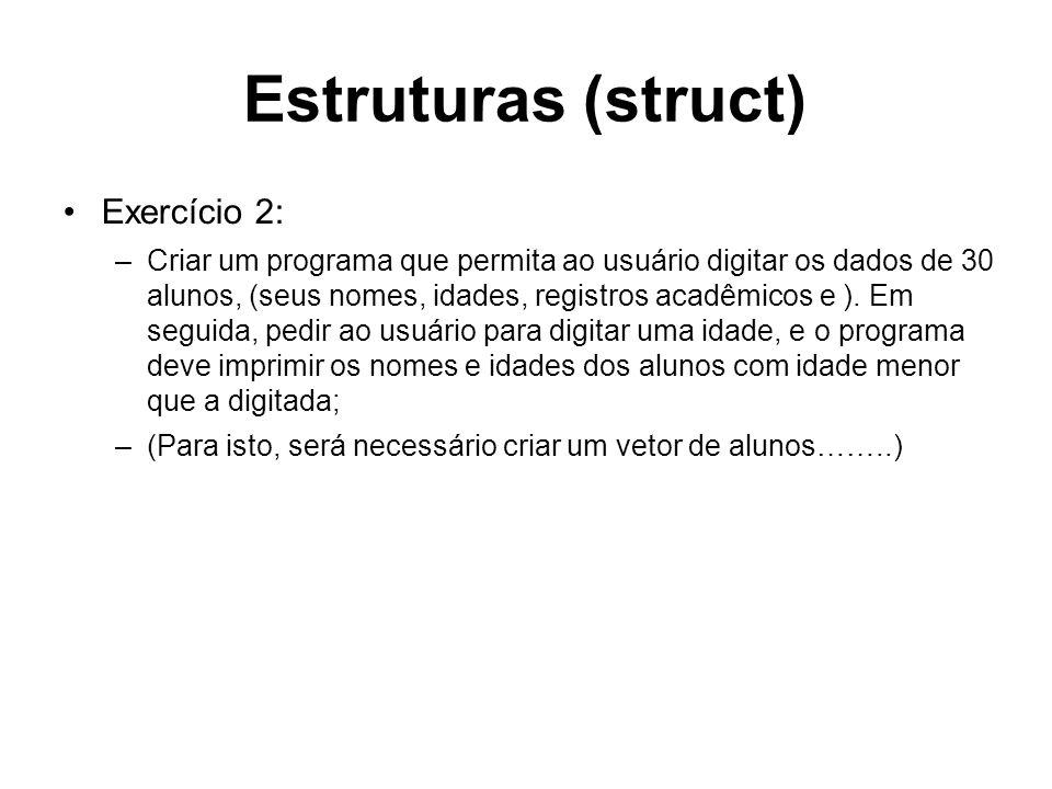 Estruturas (struct) Exercício 2: –Criar um programa que permita ao usuário digitar os dados de 30 alunos, (seus nomes, idades, registros acadêmicos e