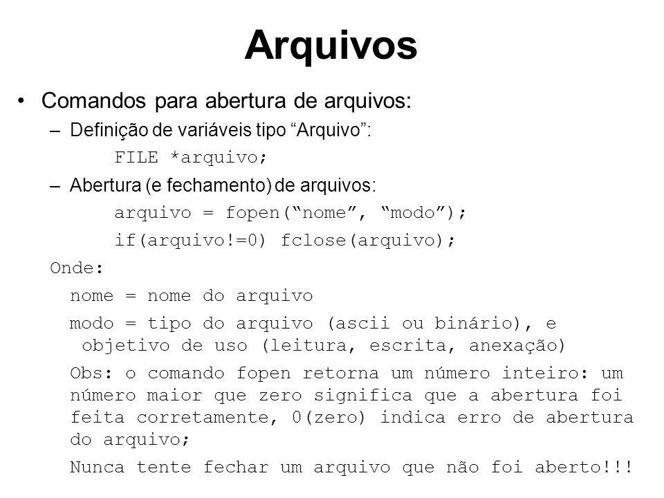 Arquivos Comandos para abertura de arquivos: –Definição de variáveis tipo Arquivo: FILE *arquivo; –Abertura (e fechamento) de arquivos: arquivo = fopen(nome, modo); if(arquivo!=0) fclose(arquivo); Onde: nome = nome do arquivo modo = tipo do arquivo (ascii ou binário), e objetivo de uso (leitura, escrita, anexação) Obs: o comando fopen retorna um número inteiro: um número maior que zero significa que a abertura foi feita corretamente, 0(zero) indica erro de abertura do arquivo; Nunca tente fechar um arquivo que não foi aberto!!!
