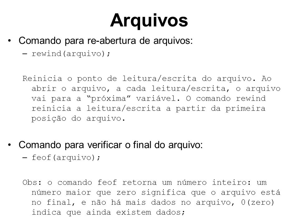 Arquivos Comando para re-abertura de arquivos: – rewind(arquivo); Reinicia o ponto de leitura/escrita do arquivo.