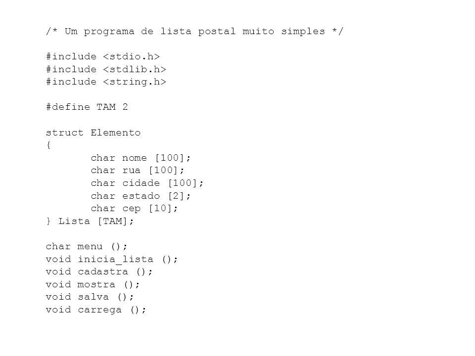 /* Um programa de lista postal muito simples */ #include #define TAM 2 struct Elemento { char nome [100]; char rua [100]; char cidade [100]; char estado [2]; char cep [10]; } Lista [TAM]; char menu (); void inicia_lista (); void cadastra (); void mostra (); void salva (); void carrega ();
