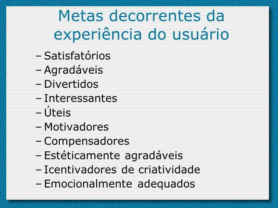 Metas decorrentes da experiência do usuário –Satisfatórios –Agradáveis –Divertidos –Interessantes –Úteis –Motivadores –Compensadores –Estéticamente ag