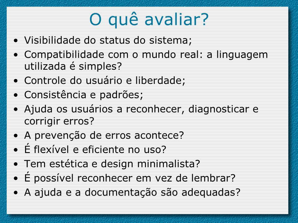 O quê avaliar? Visibilidade do status do sistema; Compatibilidade com o mundo real: a linguagem utilizada é simples? Controle do usuário e liberdade;