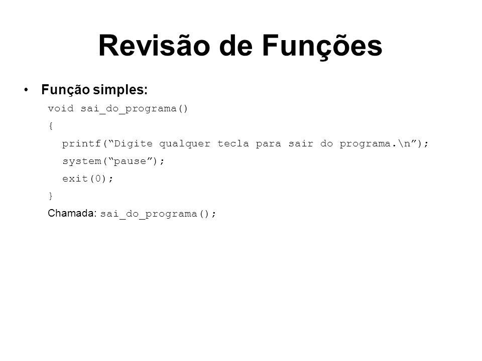 Revisão de Funções Função simples: void sai_do_programa() { printf(Digite qualquer tecla para sair do programa.\n); system(pause); exit(0); } Chamada:
