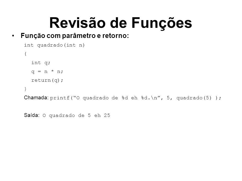 Revisão de Funções Função com parâmetro e retorno: int quadrado(int n) { int q; q = n * n; return(q); } Chamada: printf(O quadrado de %d eh %d.\n, 5,