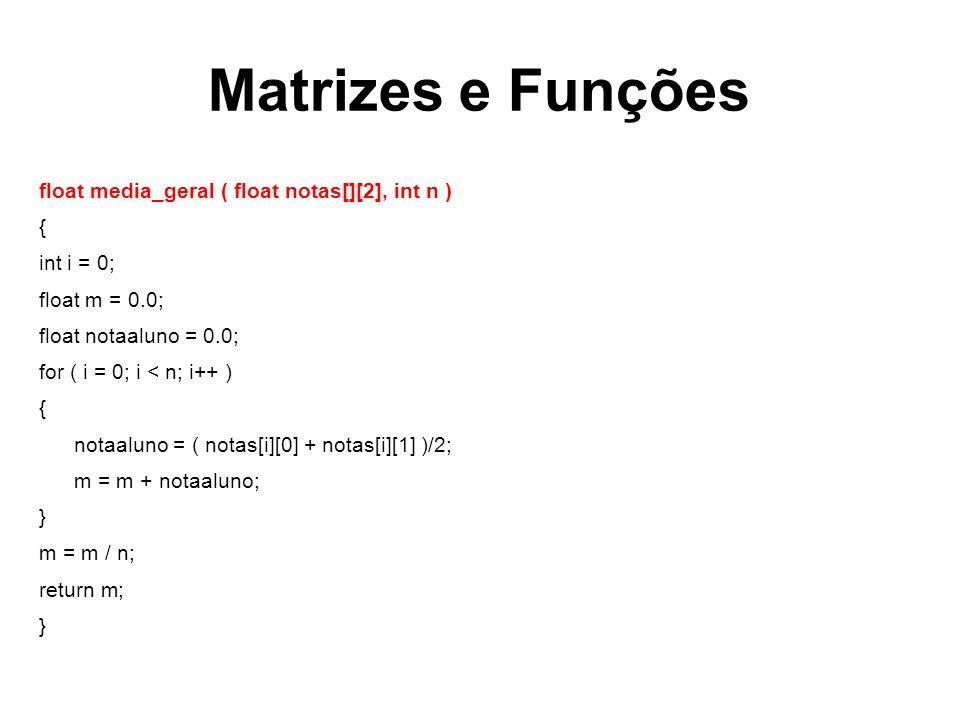 Matrizes e Funções float media_geral ( float notas[][2], int n ) { int i = 0; float m = 0.0; float notaaluno = 0.0; for ( i = 0; i < n; i++ ) { notaaluno = ( notas[i][0] + notas[i][1] )/2; m = m + notaaluno; } m = m / n; return m; }