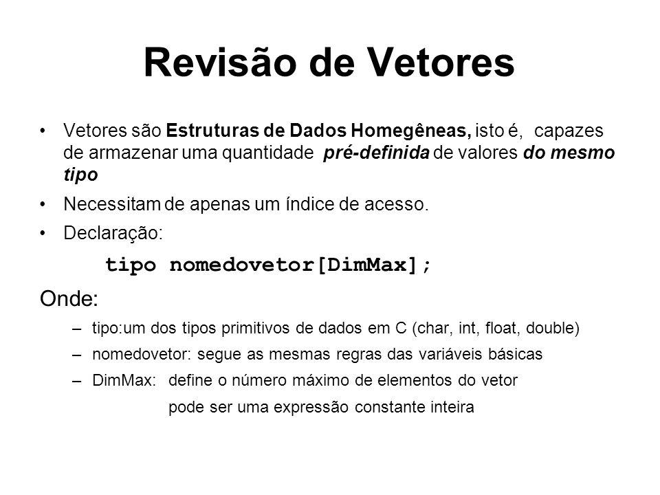 Revisão de Vetores Vetores são Estruturas de Dados Homegêneas, isto é, capazes de armazenar uma quantidade pré-definida de valores do mesmo tipo Necessitam de apenas um índice de acesso.