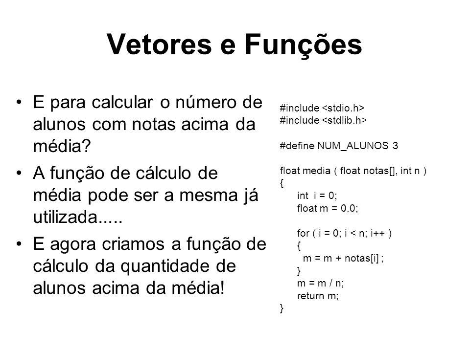 Vetores e Funções #include #define NUM_ALUNOS 3 float media ( float notas[], int n ) { int i = 0; float m = 0.0; for ( i = 0; i < n; i++ ) { m = m + notas[i] ; } m = m / n; return m; } E para calcular o número de alunos com notas acima da média.