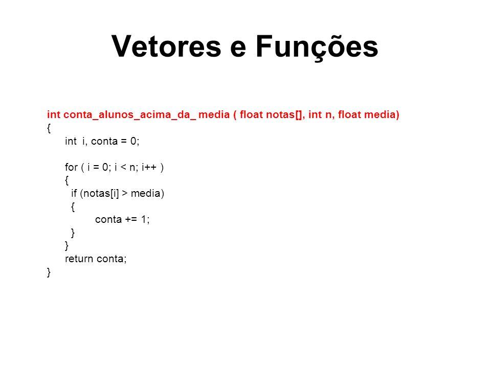 Vetores e Funções int conta_alunos_acima_da_ media ( float notas[], int n, float media) { int i, conta = 0; for ( i = 0; i < n; i++ ) { if (notas[i] > media) { conta += 1; } return conta; }