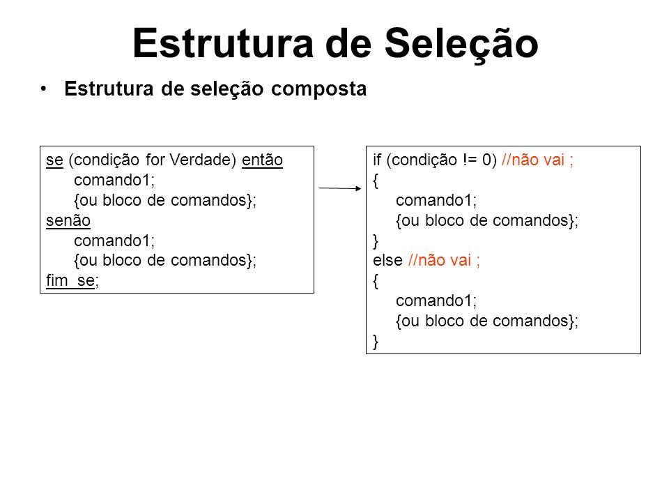 Estrutura de Seleção Estrutura de seleção encadeada se (condição1 for Verdade) então se (condição2 for Verdade) então se (condição3 for Verdade) então //comando1; /*ou bloco de comandos*/ fim_se; if (condição1 != 0) //não vai ; { if (condição2 != 0) //não vai ; { if (condição3 != 0) //não vai ; { //comando1 /*ou bloco de comandos*/ }