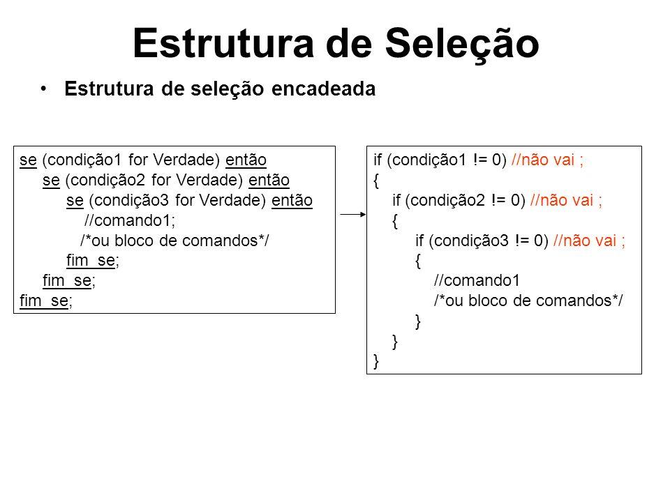Estrutura de Seleção Estrutura de seleção encadeada composta se (condição1 for Verdade) então se (condição2 for Verdade) então se (condição3 for Verdade) então /*bloco de comandos*/ senão /*bloco de comandos*/ fim_se; //condição 3 fim_se; //condição 2 senão /*bloco de comandos*/ fim_se; //condição 1 if (condição1 != 0) //não vai ; { if (condição2 != 0) //não vai ; { if (condição3 != 0) //não vai ; { /*bloco de comandos*/ } else { /*bloco de comandos*/ } else { /*bloco de comandos*/ }